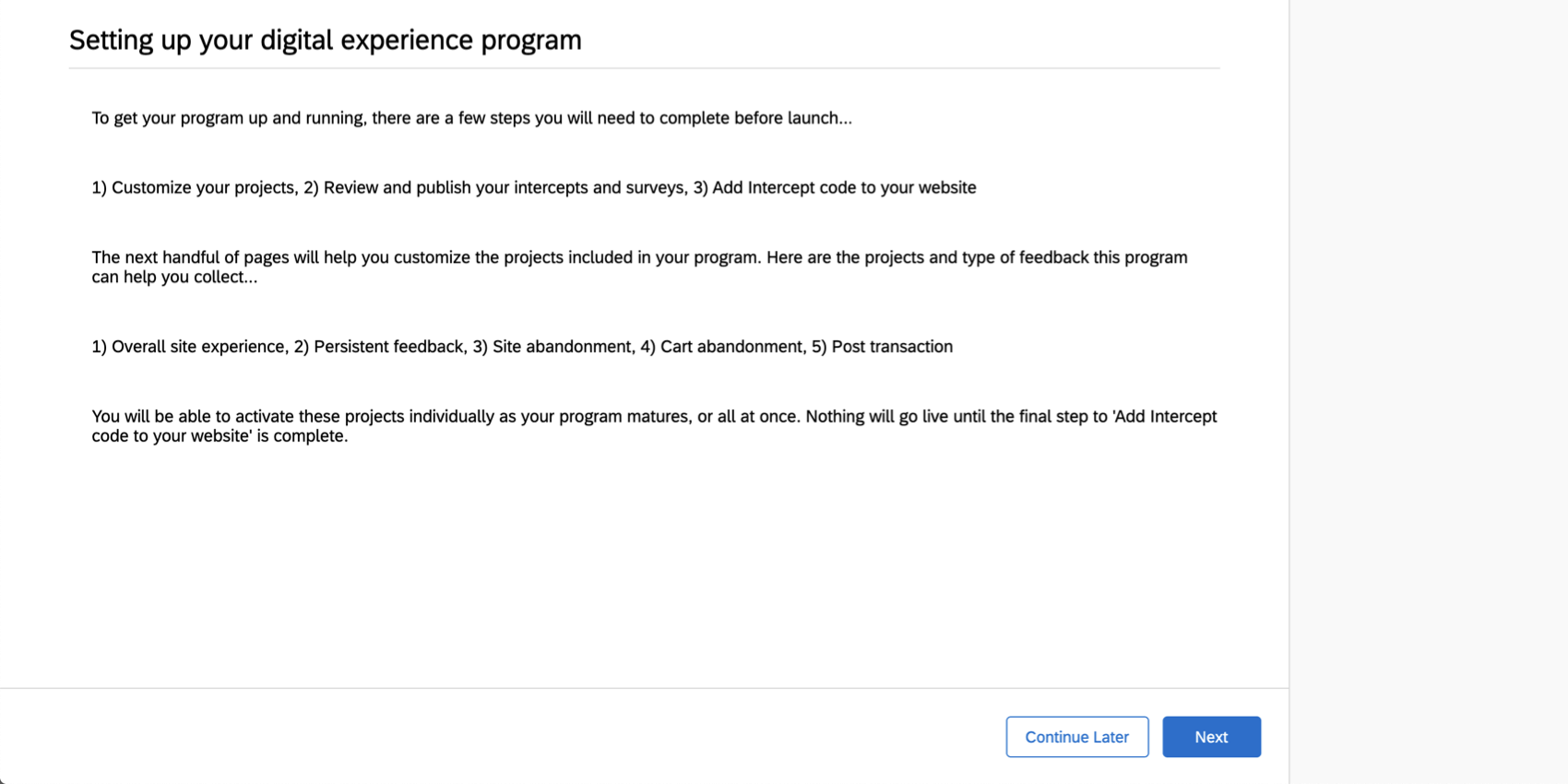 To get your program up and running, you need to compelte the following before launch: customize your project, review and publish your intercepts and surveys, and add intercept code to yor website. The next handful of pages will help you customize the projects in your program. Here are the projects and types of feedback this program can help you collect: overall site experience, persistent feedback, site abandonment, cart abandonment, and post transaction. Nothing will go live until the final step to add intercept code to your website is complete.